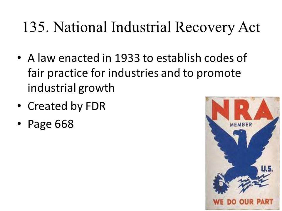 135. National Industrial Recovery Act A law enacted in 1933 to establish codes of fair practice for industries and to promote industrial growth Create