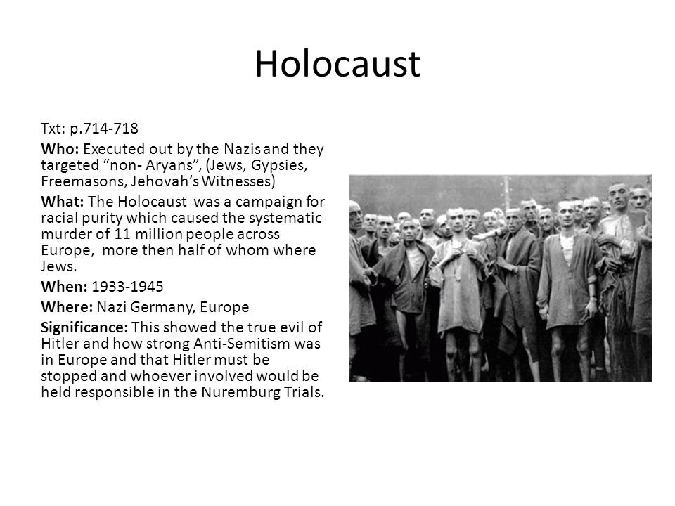 "Holocaust Txt: p.714-718 Who: Executed out by the Nazis and they targeted ""non- Aryans"", (Jews, Gypsies, Freemasons, Jehovah's Witnesses) What: The Ho"