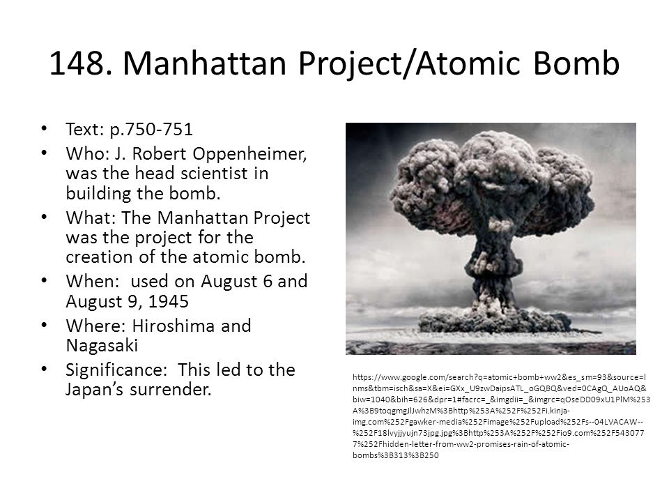 148. Manhattan Project/Atomic Bomb Text: p.750-751 Who: J. Robert Oppenheimer, was the head scientist in building the bomb. What: The Manhattan Projec