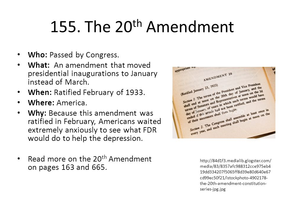 155. The 20 th Amendment Who: Passed by Congress. What: An amendment that moved presidential inaugurations to January instead of March. When: Ratified