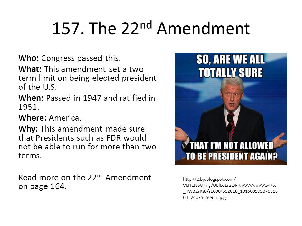 157. The 22 nd Amendment Who: Congress passed this. What: This amendment set a two term limit on being elected president of the U.S. When: Passed in 1