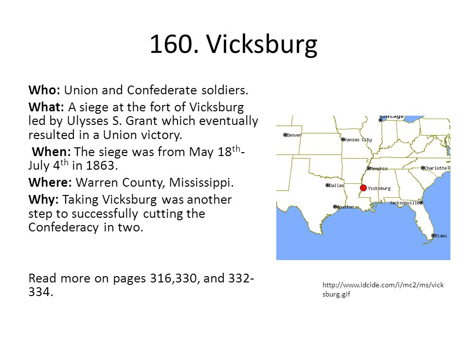 160. Vicksburg Who: Union and Confederate soldiers. What: A siege at the fort of Vicksburg led by Ulysses S. Grant which eventually resulted in a Unio