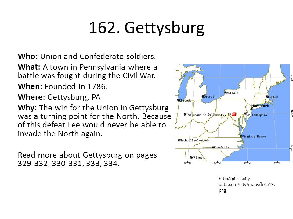 162. Gettysburg Who: Union and Confederate soldiers. What: A town in Pennsylvania where a battle was fought during the Civil War. When: Founded in 178