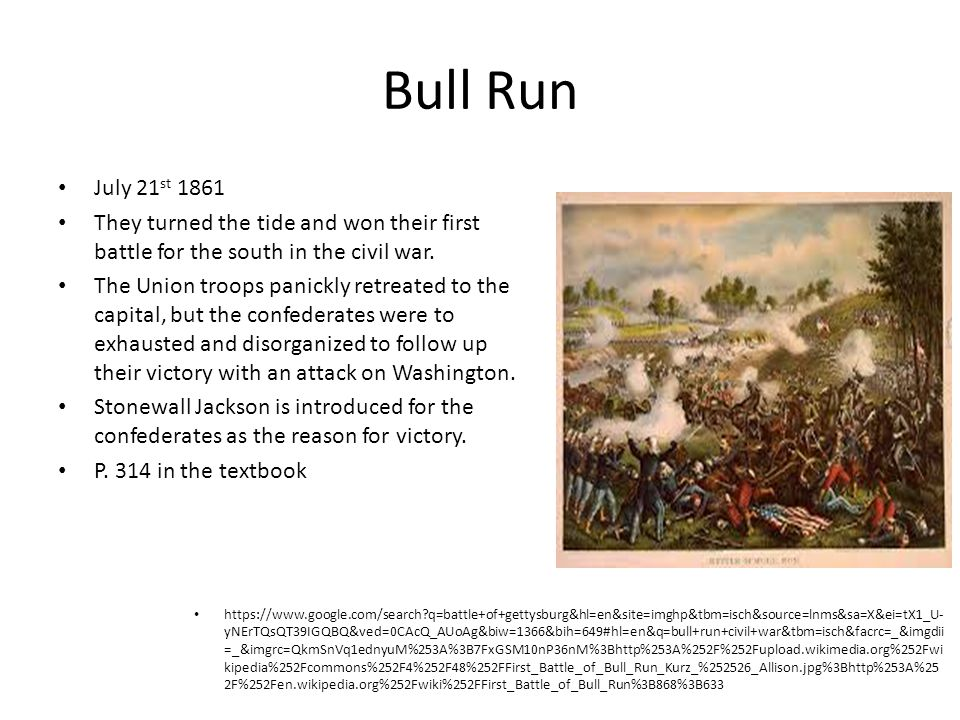 Bull Run July 21 st 1861 They turned the tide and won their first battle for the south in the civil war. The Union troops panickly retreated to the ca