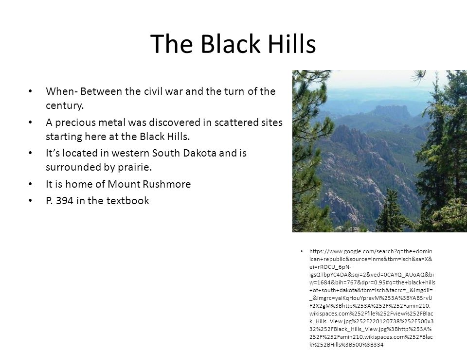 The Black Hills When- Between the civil war and the turn of the century. A precious metal was discovered in scattered sites starting here at the Black