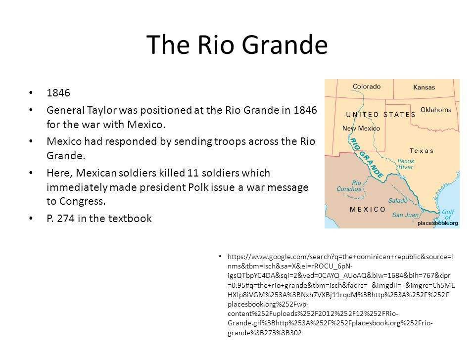 The Rio Grande 1846 General Taylor was positioned at the Rio Grande in 1846 for the war with Mexico. Mexico had responded by sending troops across the