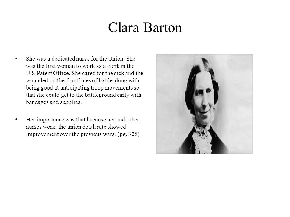 Clara Barton She was a dedicated nurse for the Union. She was the first woman to work as a clerk in the U.S Patent Office. She cared for the sick and