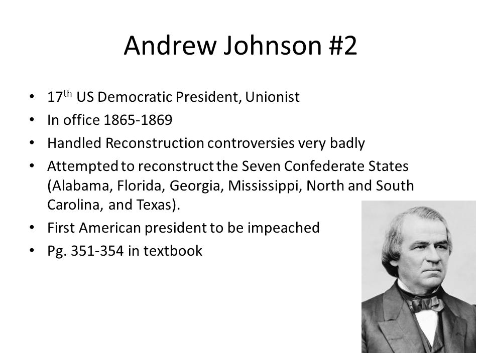 Andrew Johnson #2 17 th US Democratic President, Unionist In office 1865-1869 Handled Reconstruction controversies very badly Attempted to reconstruct