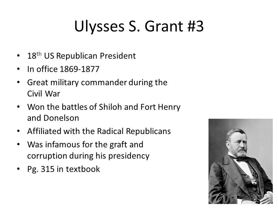 Ulysses S. Grant #3 18 th US Republican President In office 1869-1877 Great military commander during the Civil War Won the battles of Shiloh and Fort