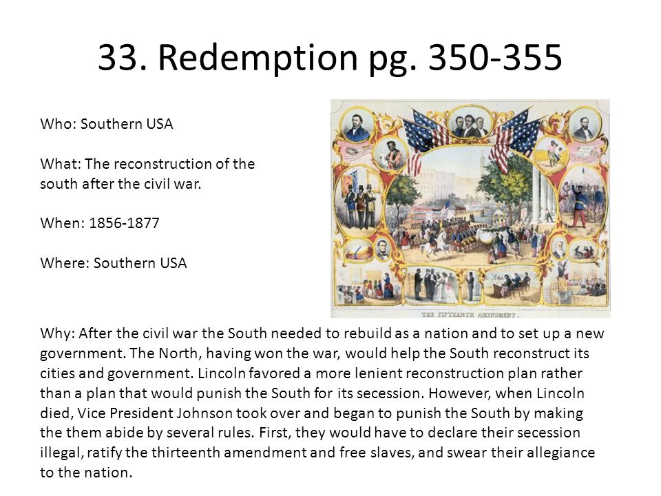 33. Redemption pg. 350-355 Who: Southern USA What: The reconstruction of the south after the civil war. When: 1856-1877 Where: Southern USA Why: After