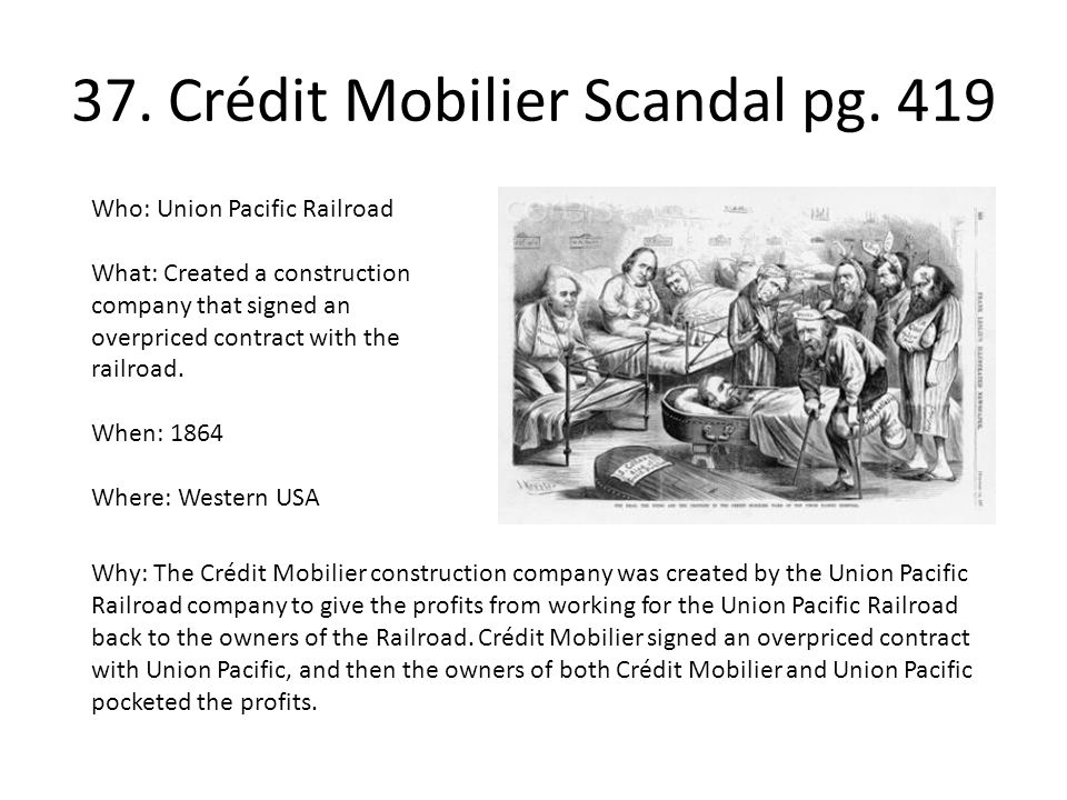37. Crédit Mobilier Scandal pg. 419 Who: Union Pacific Railroad What: Created a construction company that signed an overpriced contract with the railr