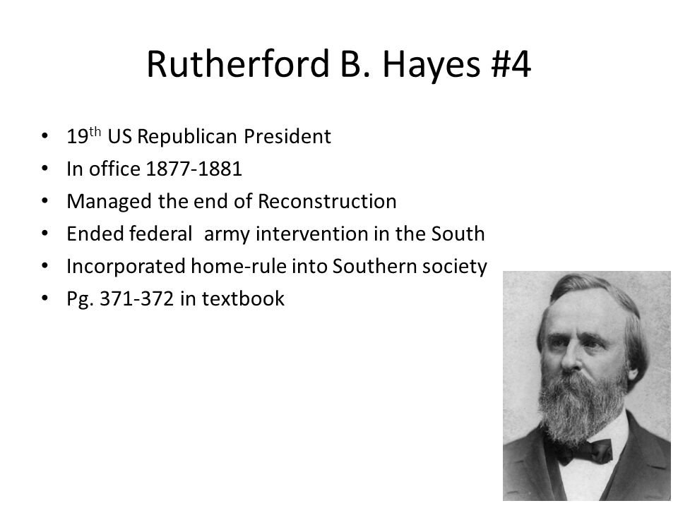 Rutherford B. Hayes #4 19 th US Republican President In office 1877-1881 Managed the end of Reconstruction Ended federal army intervention in the Sout