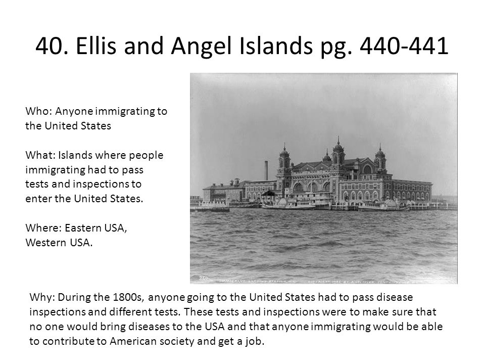 40. Ellis and Angel Islands pg. 440-441 Who: Anyone immigrating to the United States What: Islands where people immigrating had to pass tests and insp