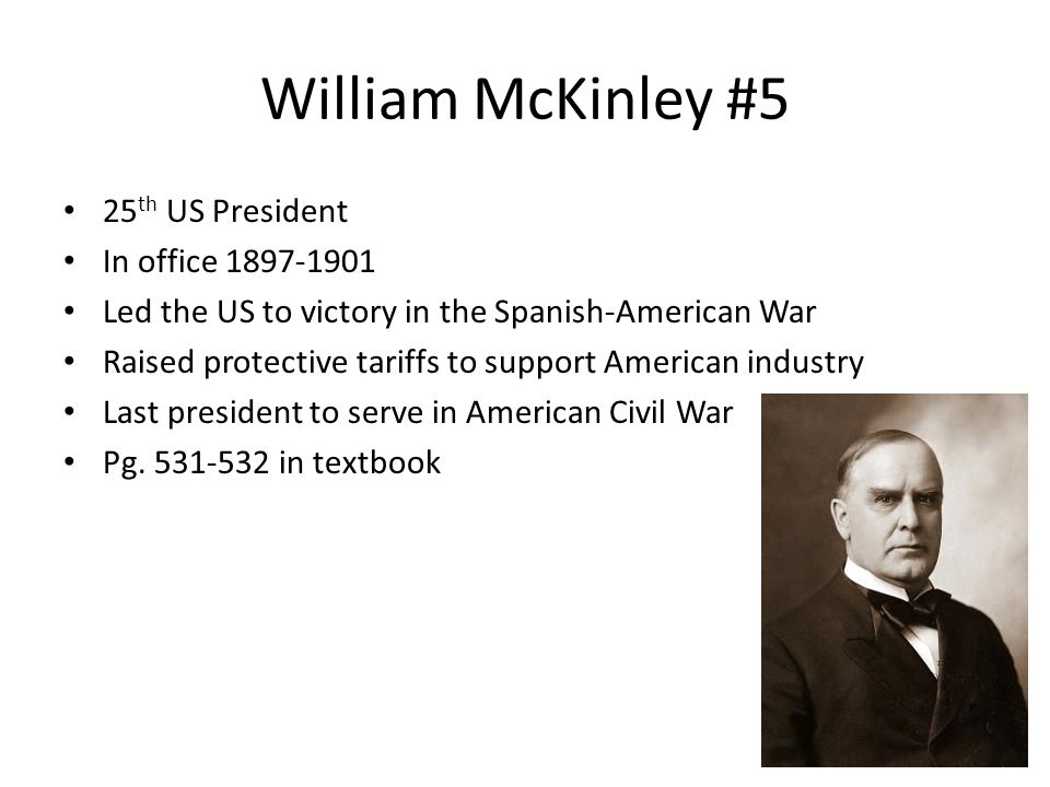 William McKinley #5 25 th US President In office 1897-1901 Led the US to victory in the Spanish-American War Raised protective tariffs to support Amer