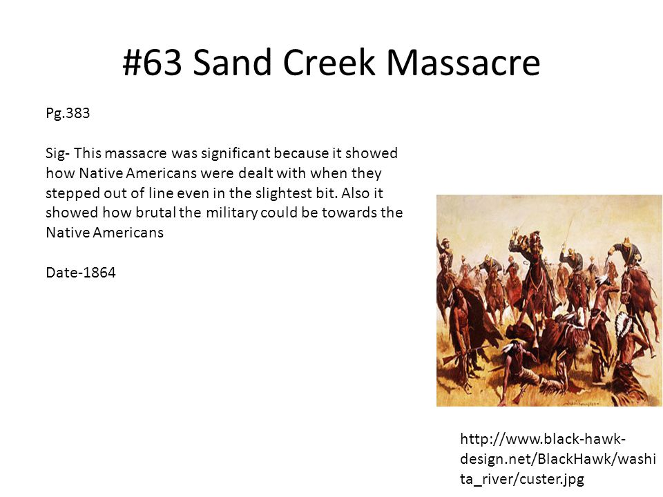 #63 Sand Creek Massacre http://www.black-hawk- design.net/BlackHawk/washi ta_river/custer.jpg Pg.383 Sig- This massacre was significant because it sho