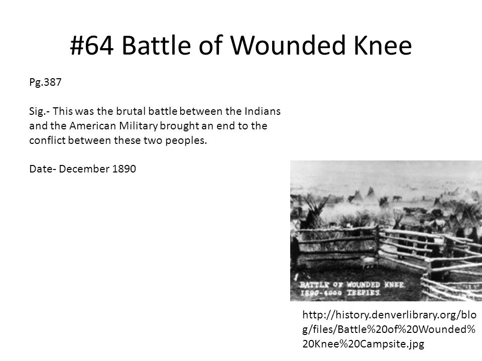 #64 Battle of Wounded Knee http://history.denverlibrary.org/blo g/files/Battle%20of%20Wounded% 20Knee%20Campsite.jpg Pg.387 Sig.- This was the brutal