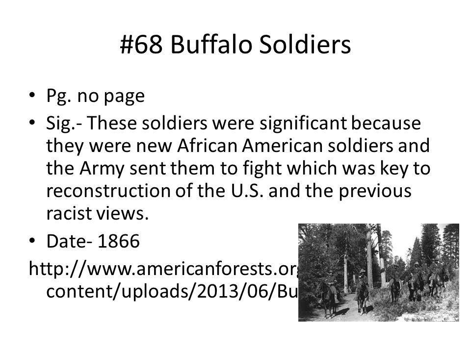 #68 Buffalo Soldiers Pg. no page Sig.- These soldiers were significant because they were new African American soldiers and the Army sent them to fight