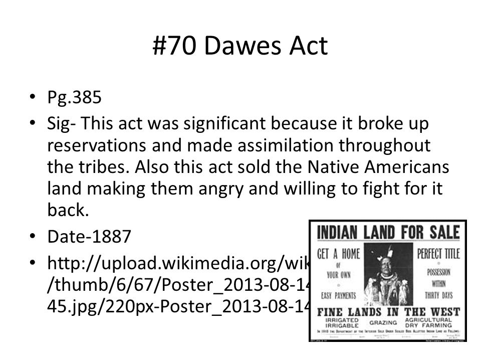 #70 Dawes Act Pg.385 Sig- This act was significant because it broke up reservations and made assimilation throughout the tribes. Also this act sold th