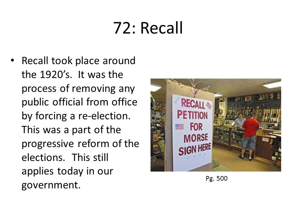 72: Recall Recall took place around the 1920's. It was the process of removing any public official from office by forcing a re-election. This was a pa