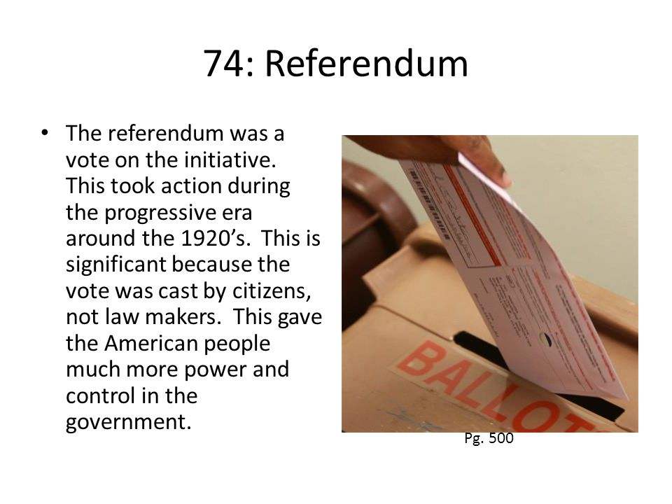 74: Referendum The referendum was a vote on the initiative. This took action during the progressive era around the 1920's. This is significant because