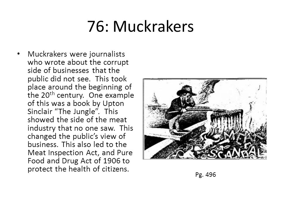 76: Muckrakers Muckrakers were journalists who wrote about the corrupt side of businesses that the public did not see. This took place around the begi