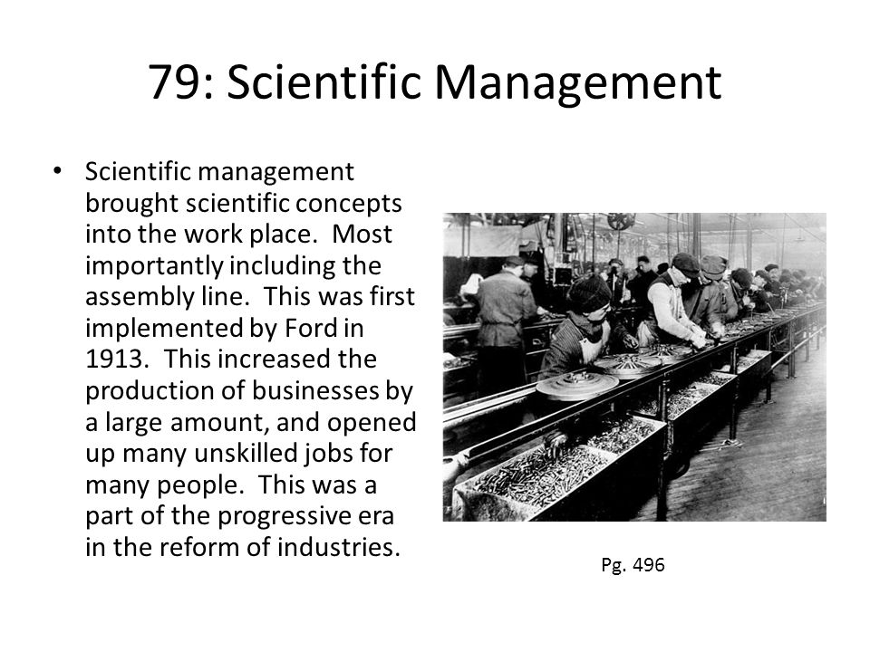 79: Scientific Management Scientific management brought scientific concepts into the work place. Most importantly including the assembly line. This wa