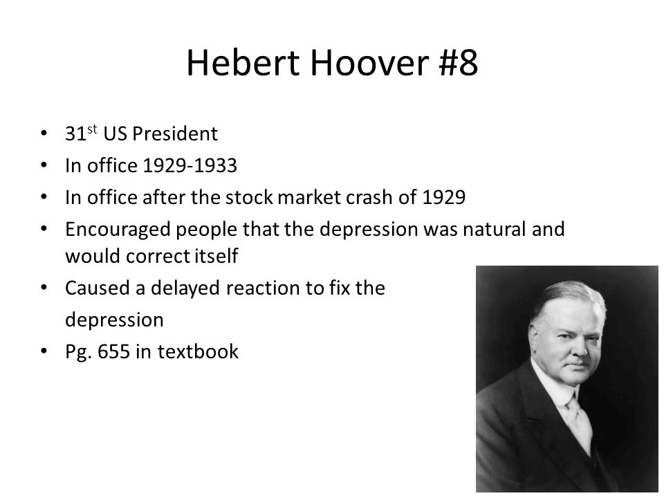 Hebert Hoover #8 31 st US President In office 1929-1933 In office after the stock market crash of 1929 Encouraged people that the depression was natur
