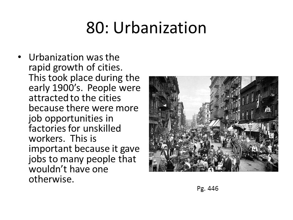 80: Urbanization Urbanization was the rapid growth of cities. This took place during the early 1900's. People were attracted to the cities because the