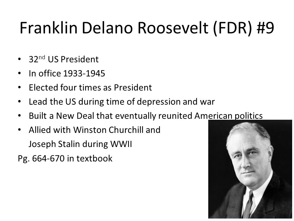 Franklin Delano Roosevelt (FDR) #9 32 nd US President In office 1933-1945 Elected four times as President Lead the US during time of depression and wa