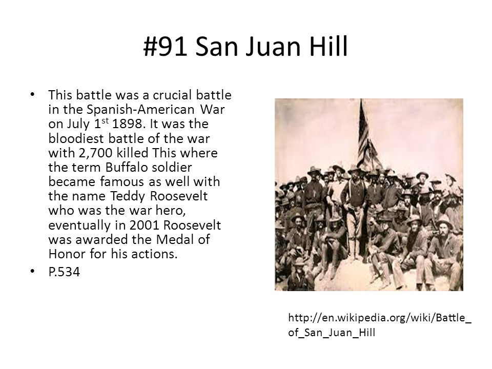 #91 San Juan Hill This battle was a crucial battle in the Spanish-American War on July 1 st 1898. It was the bloodiest battle of the war with 2,700 ki