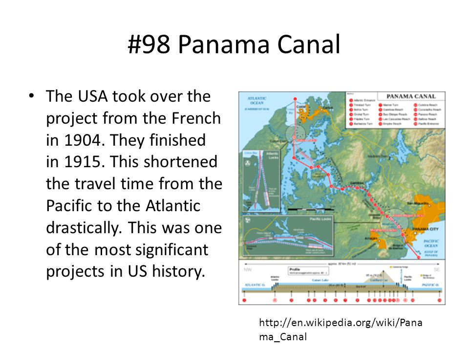 #98 Panama Canal The USA took over the project from the French in 1904. They finished in 1915. This shortened the travel time from the Pacific to the