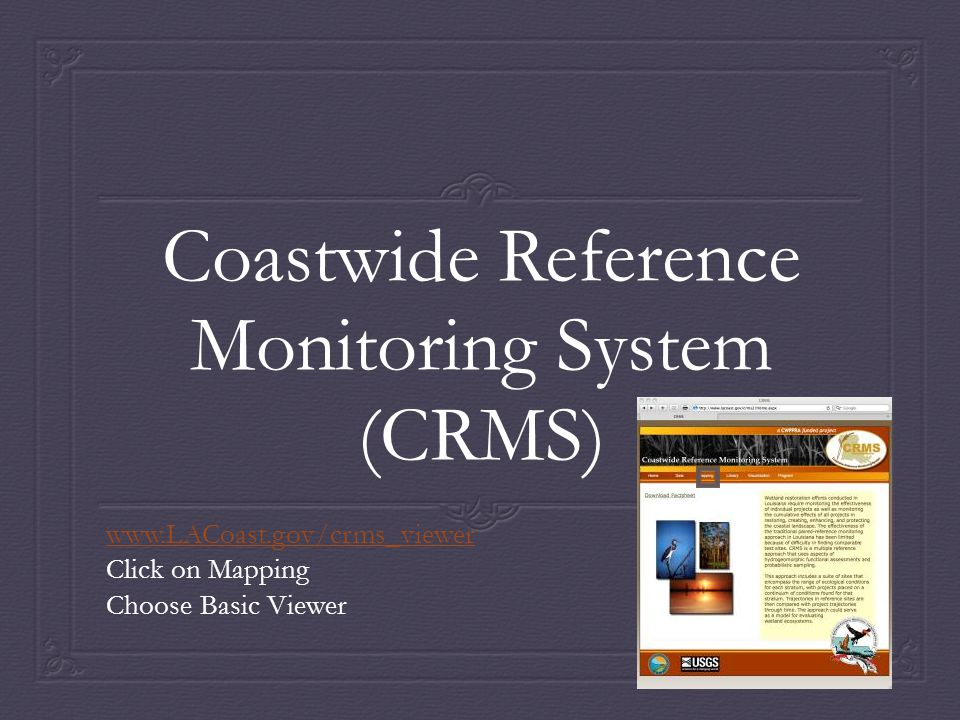 Coastwide Reference Monitoring System (CRMS) www.LACoast.gov/crms_viewer Click on Mapping Choose Basic Viewer