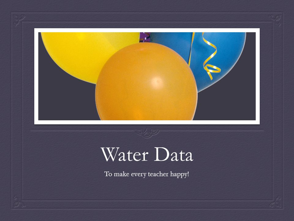 Water Data To make every teacher happy!