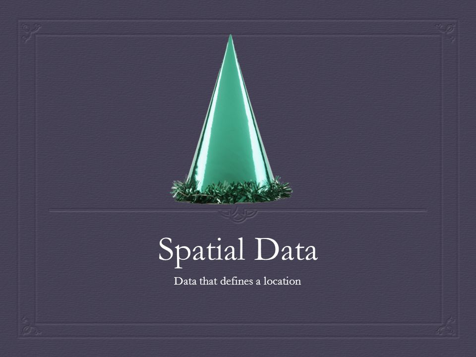 Spatial Data Data that defines a location