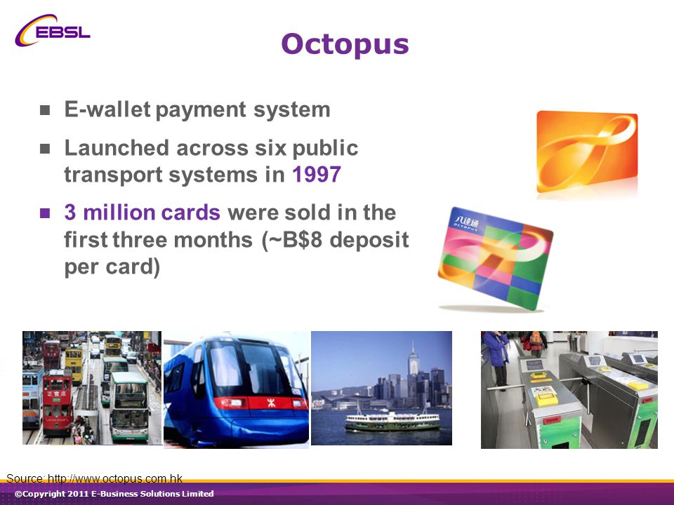 ©Copyright 2011 E-Business Solutions Limited Octopus E-wallet payment system Launched across six public transport systems in 1997 3 million cards were sold in the first three months (~B$8 deposit per card) Source: http://www.octopus.com.hk