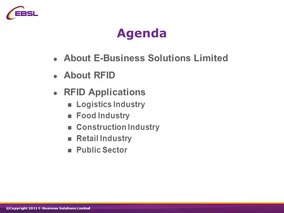 ©Copyright 2011 E-Business Solutions Limited Agenda About E-Business Solutions Limited About RFID RFID Applications Logistics Industry Food Industry Construction Industry Retail Industry Public Sector
