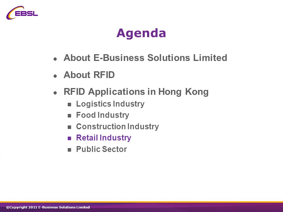 ©Copyright 2011 E-Business Solutions Limited About E-Business Solutions Limited About RFID RFID Applications in Hong Kong Logistics Industry Food Industry Construction Industry Retail Industry Public Sector Agenda