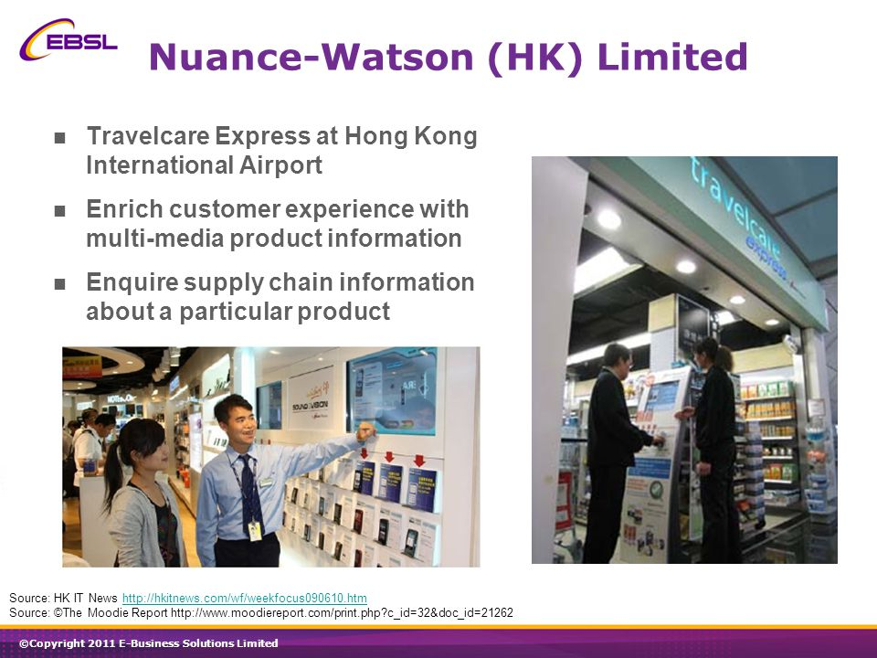 ©Copyright 2011 E-Business Solutions Limited Nuance-Watson (HK) Limited Travelcare Express at Hong Kong International Airport Enrich customer experience with multi-media product information Enquire supply chain information about a particular product Source: HK IT News http://hkitnews.com/wf/weekfocus090610.htmhttp://hkitnews.com/wf/weekfocus090610.htm Source: ©The Moodie Report http://www.moodiereport.com/print.php c_id=32&doc_id=21262