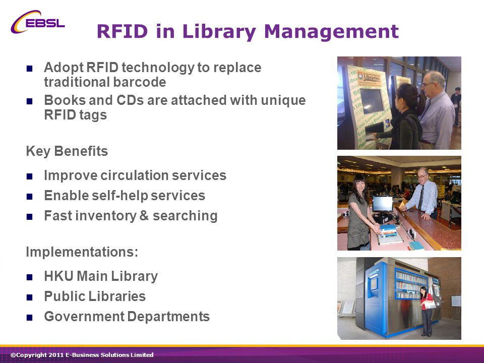 ©Copyright 2011 E-Business Solutions Limited RFID in Library Management Adopt RFID technology to replace traditional barcode Books and CDs are attached with unique RFID tags Key Benefits Improve circulation services Enable self-help services Fast inventory & searching Implementations: HKU Main Library Public Libraries Government Departments
