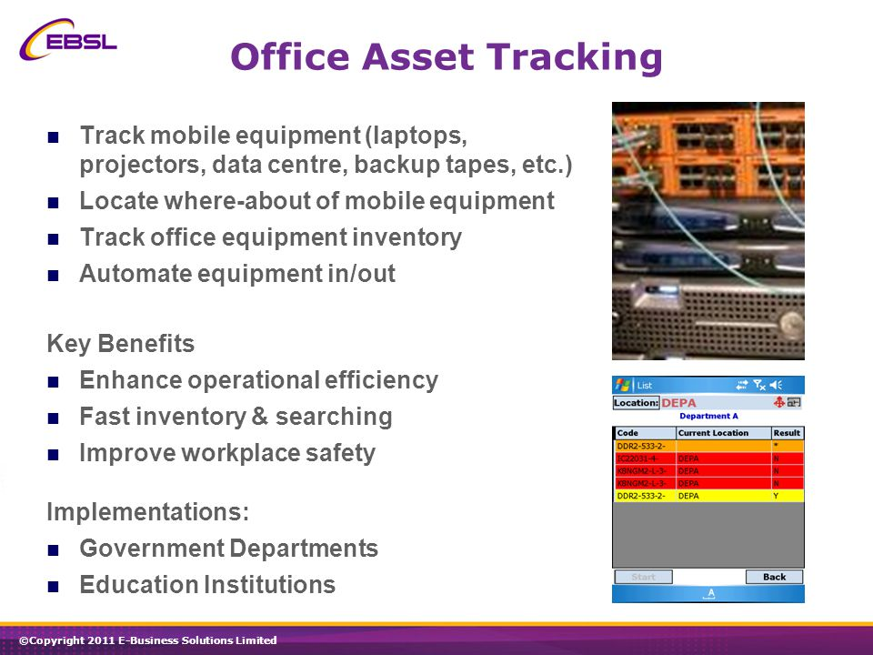 ©Copyright 2011 E-Business Solutions Limited Office Asset Tracking Track mobile equipment (laptops, projectors, data centre, backup tapes, etc.) Locate where-about of mobile equipment Track office equipment inventory Automate equipment in/out Key Benefits Enhance operational efficiency Fast inventory & searching Improve workplace safety Implementations: Government Departments Education Institutions