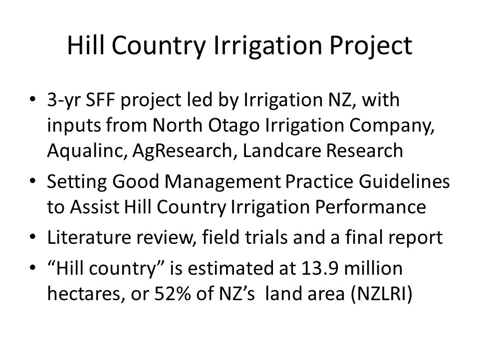 Hill Country Irrigation Project 3-yr SFF project led by Irrigation NZ, with inputs from North Otago Irrigation Company, Aqualinc, AgResearch, Landcare Research Setting Good Management Practice Guidelines to Assist Hill Country Irrigation Performance Literature review, field trials and a final report Hill country is estimated at 13.9 million hectares, or 52% of NZ's land area (NZLRI)