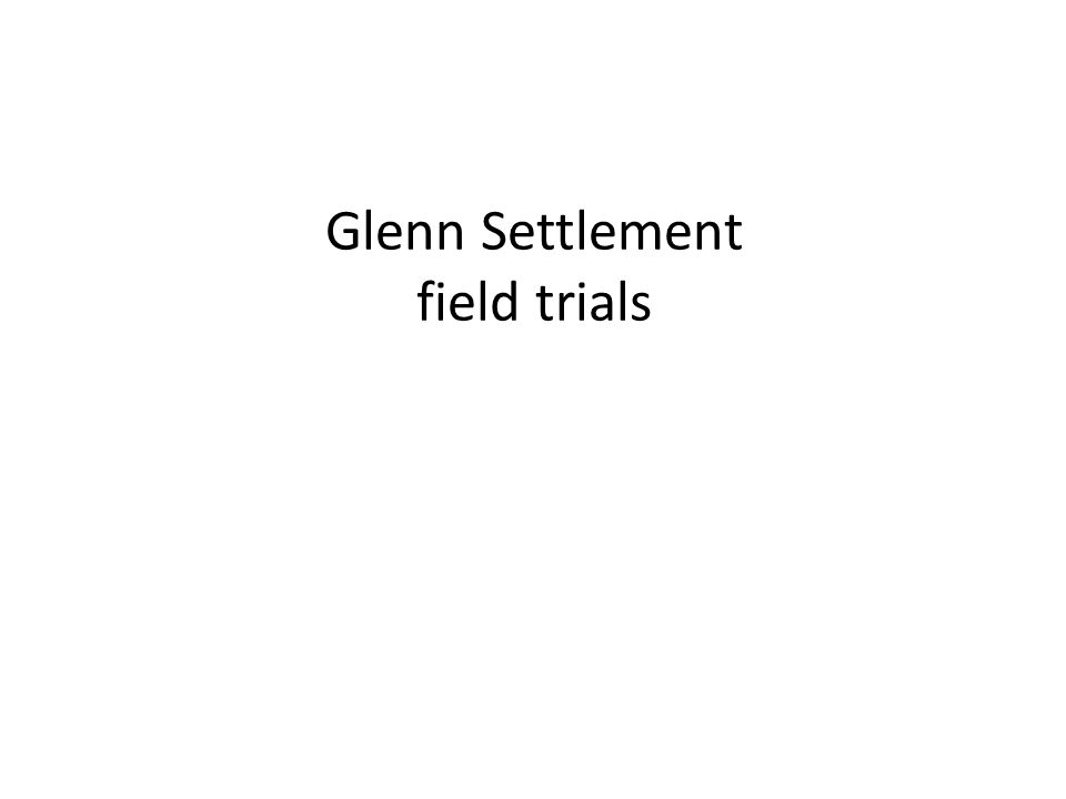 Glenn Settlement field trials