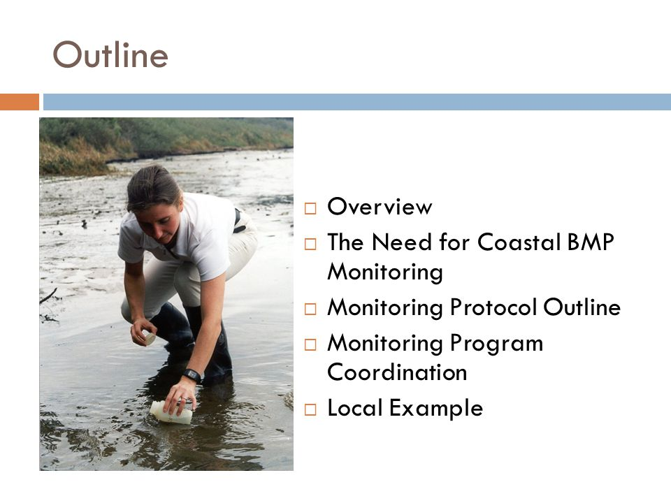 Outline  Overview  The Need for Coastal BMP Monitoring  Monitoring Protocol Outline  Monitoring Program Coordination  Local Example