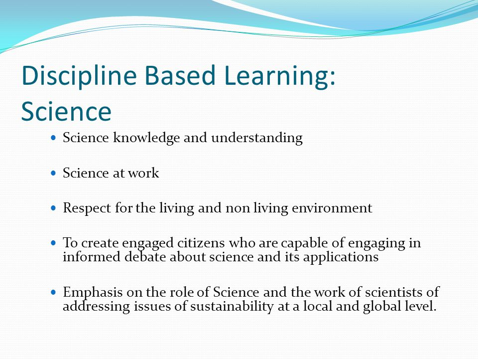 Discipline Based Learning: Science Science knowledge and understanding Science at work Respect for the living and non living environment To create engaged citizens who are capable of engaging in informed debate about science and its applications Emphasis on the role of Science and the work of scientists of addressing issues of sustainability at a local and global level.