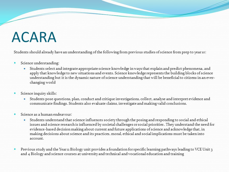 ACARA Students should already have an understanding of the following from previous studies of science from prep to year 10: Science understanding: Students select and integrate appropriate science knowledge in ways that explain and predict phenomena, and apply that knowledge to new situations and events.