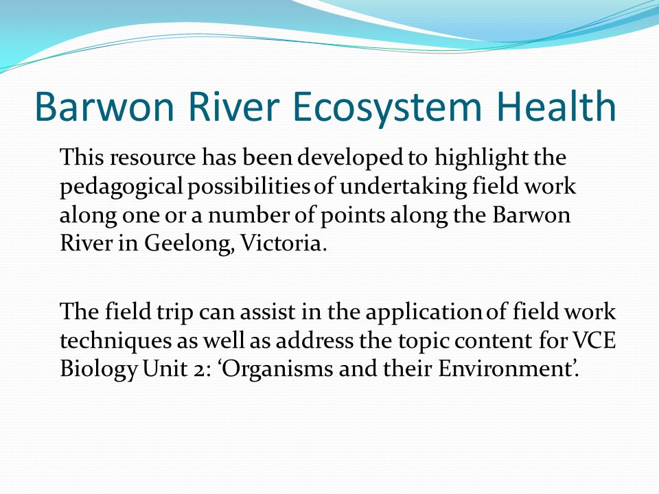 Barwon River Ecosystem Health This resource has been developed to highlight the pedagogical possibilities of undertaking field work along one or a number of points along the Barwon River in Geelong, Victoria.