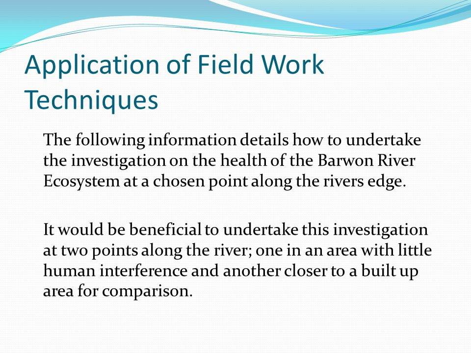 Application of Field Work Techniques The following information details how to undertake the investigation on the health of the Barwon River Ecosystem at a chosen point along the rivers edge.