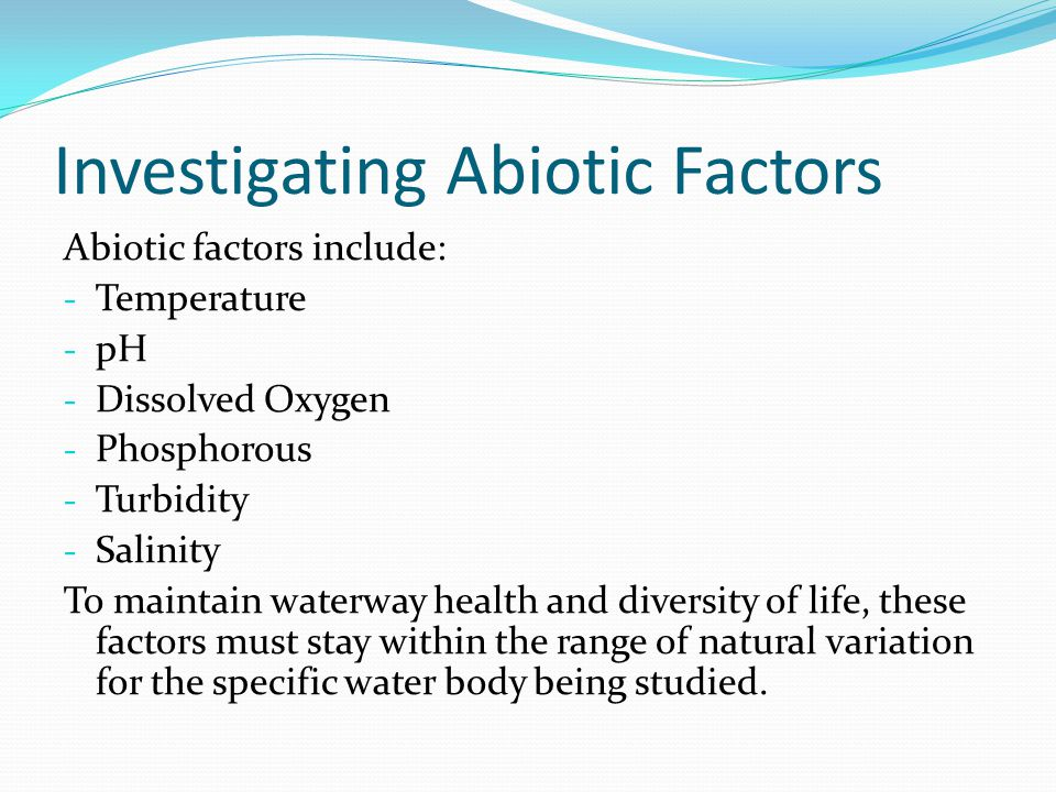 Investigating Abiotic Factors Abiotic factors include: - Temperature - pH - Dissolved Oxygen - Phosphorous - Turbidity - Salinity To maintain waterway health and diversity of life, these factors must stay within the range of natural variation for the specific water body being studied.