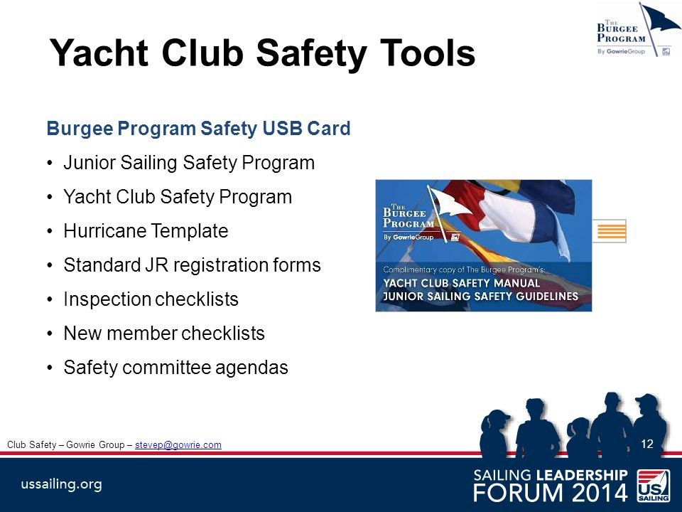 12 Yacht Club Safety Tools Club Safety – Gowrie Group – stevep@gowrie.comstevep@gowrie.com Burgee Program Safety USB Card Junior Sailing Safety Program Yacht Club Safety Program Hurricane Template Standard JR registration forms Inspection checklists New member checklists Safety committee agendas Complimentary copy of The Burgee Program's: Yacht Club Safety Manual Junior Sailing Safety Guidelines