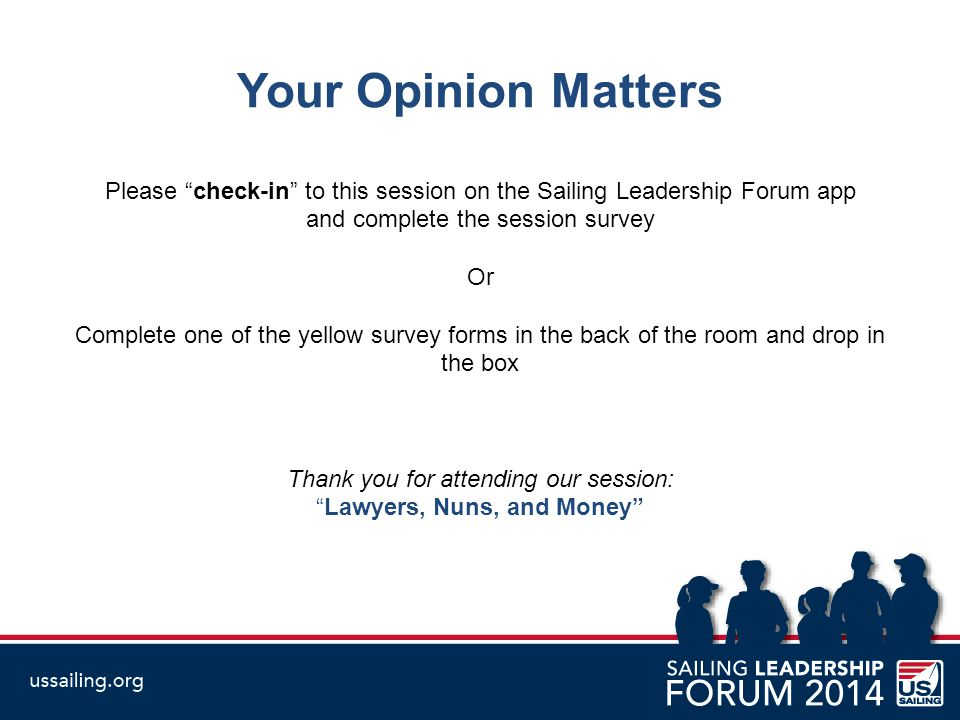 Your Opinion Matters Please check-in to this session on the Sailing Leadership Forum app and complete the session survey Or Complete one of the yellow survey forms in the back of the room and drop in the box Thank you for attending our session: Lawyers, Nuns, and Money